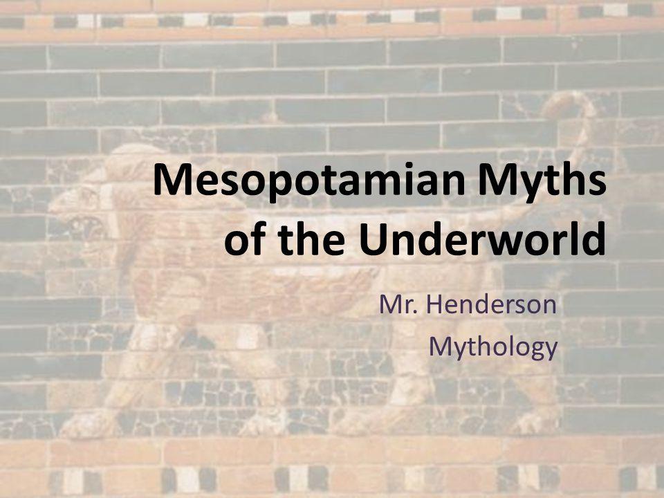 Mesopotamian Myths of the Underworld Mr. Henderson Mythology