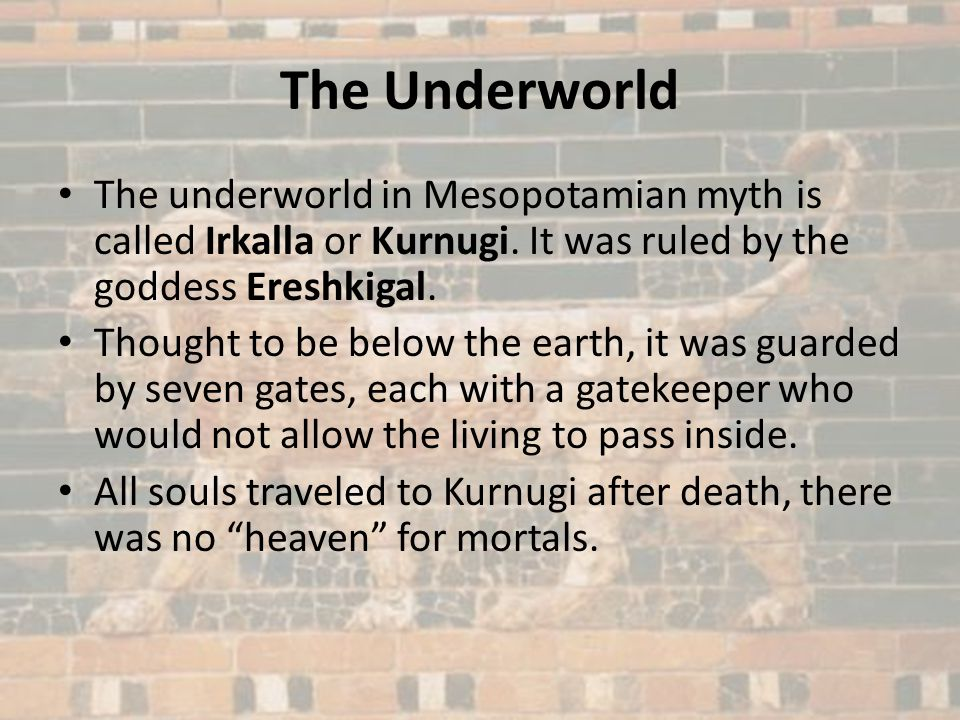 The Underworld The underworld in Mesopotamian myth is called Irkalla or Kurnugi. It was ruled by the goddess Ereshkigal. Thought to be below the earth