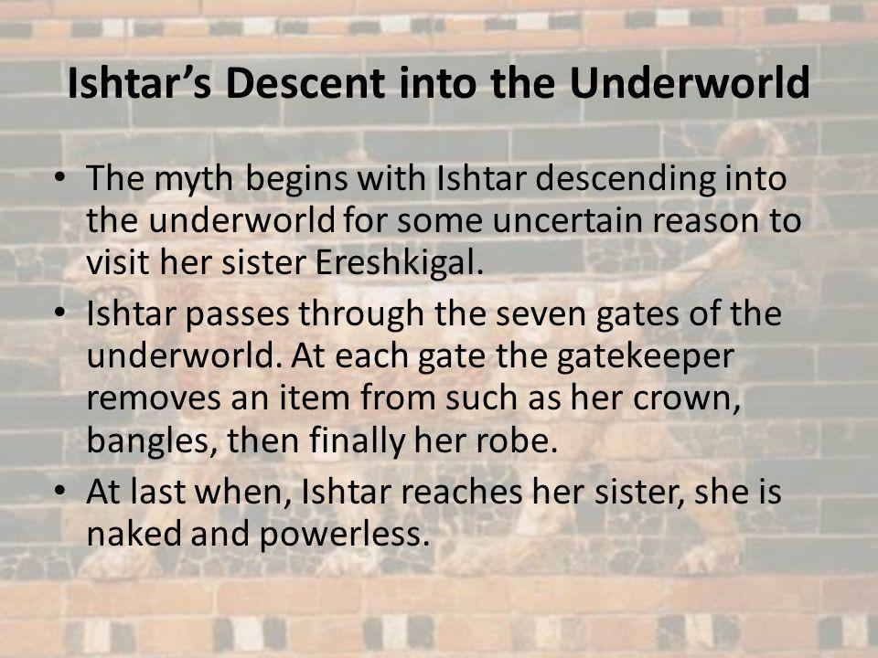Ishtars Descent into the Underworld The myth begins with Ishtar descending into the underworld for some uncertain reason to visit her sister Ereshkiga