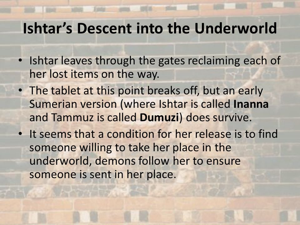 Ishtars Descent into the Underworld Ishtar leaves through the gates reclaiming each of her lost items on the way. The tablet at this point breaks off,