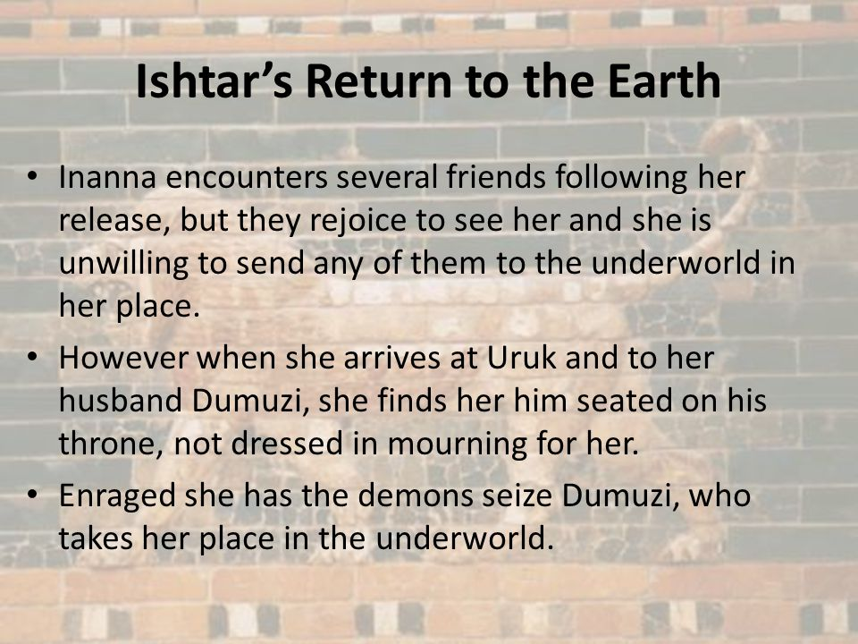 Dumuzi in the Underworld However Dumuzis sister, Geshtinanna, is grief stricken by her brothers imprisonment in the underworld.
