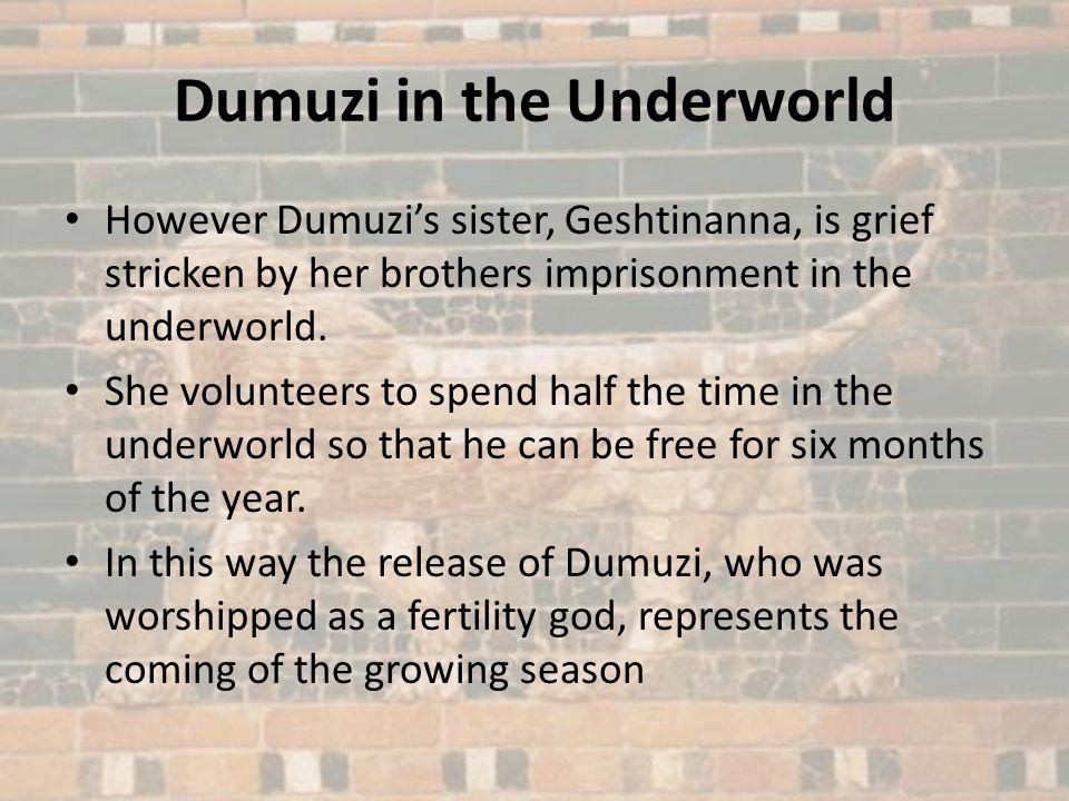Dumuzi in the Underworld However Dumuzis sister, Geshtinanna, is grief stricken by her brothers imprisonment in the underworld. She volunteers to spen