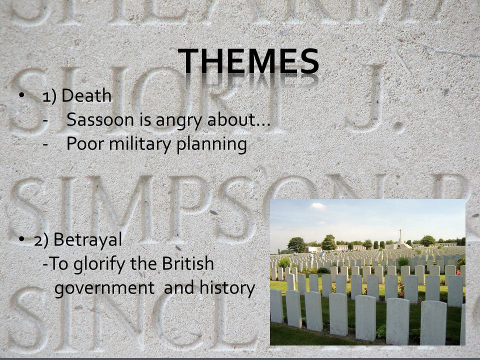 Themes: 1) Death -Sassoon is angry about… 2) Betrayal - Just to glorify the British government