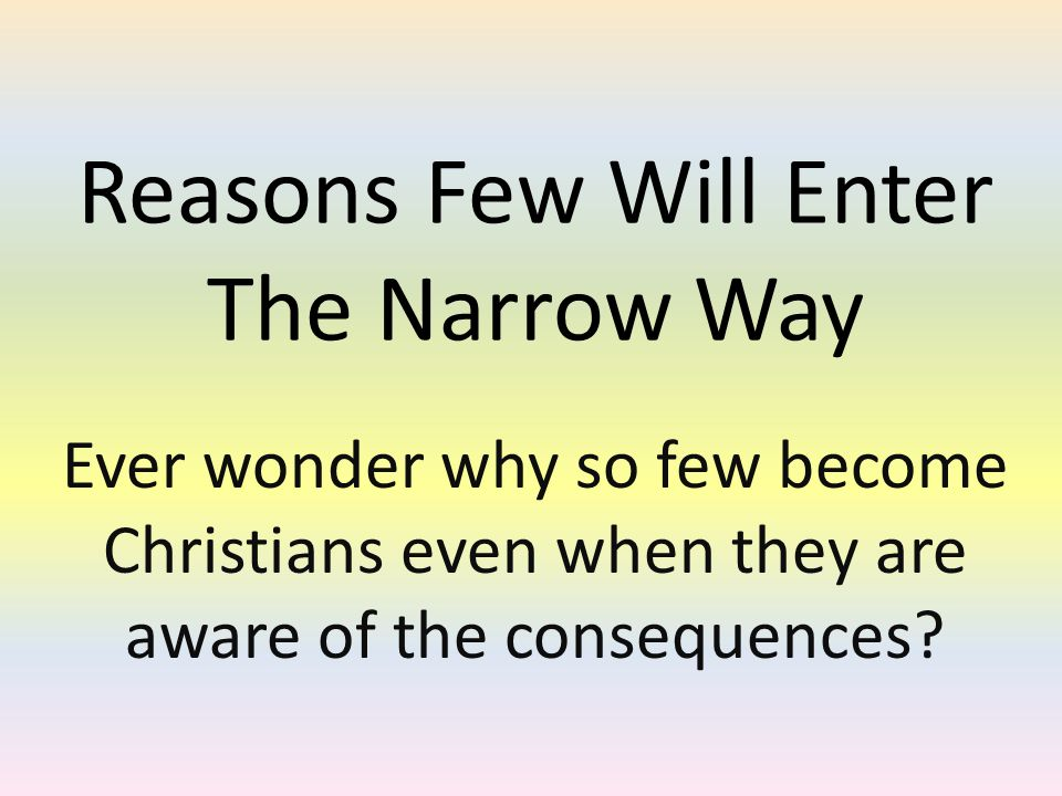 Reasons Few Will Enter The Narrow Way Ever wonder why so few become Christians even when they are aware of the consequences
