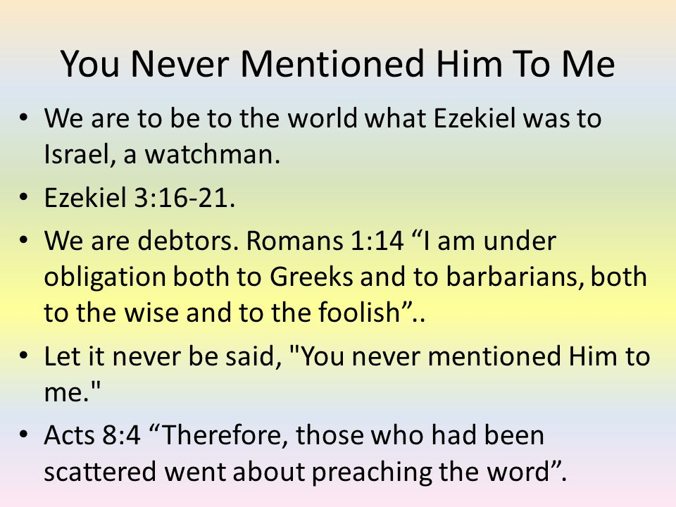 You Never Mentioned Him To Me We are to be to the world what Ezekiel was to Israel, a watchman. Ezekiel 3:16-21. We are debtors. Romans 1:14 I am unde