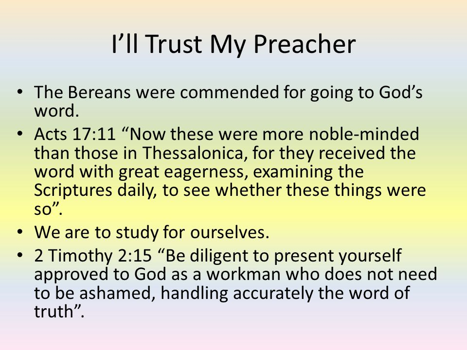 Ill Trust My Preacher The Bereans were commended for going to Gods word. Acts 17:11 Now these were more noble-minded than those in Thessalonica, for t