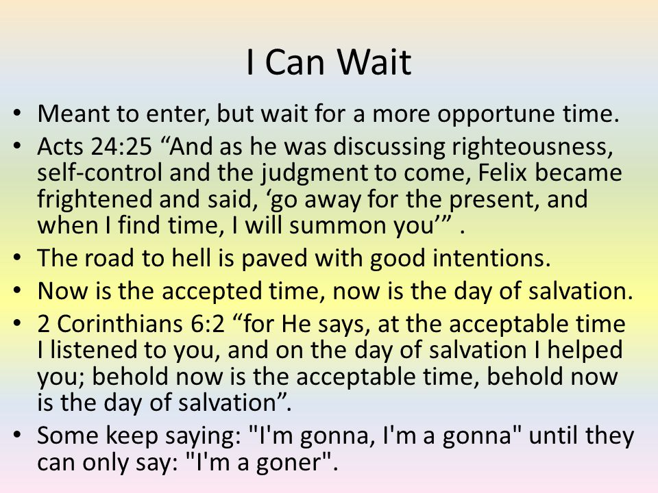 I Can Wait Meant to enter, but wait for a more opportune time. Acts 24:25 And as he was discussing righteousness, self-control and the judgment to com