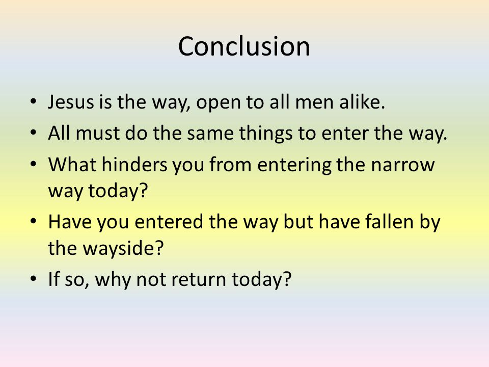 Conclusion Jesus is the way, open to all men alike. All must do the same things to enter the way. What hinders you from entering the narrow way today?