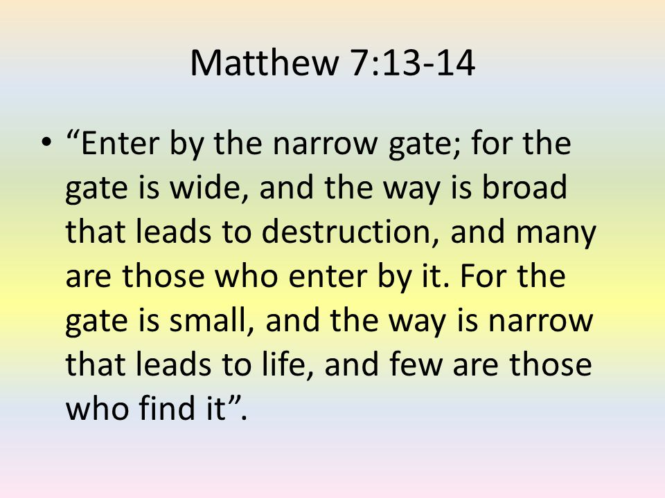 Matthew 7:13-14 Enter by the narrow gate; for the gate is wide, and the way is broad that leads to destruction, and many are those who enter by it. Fo