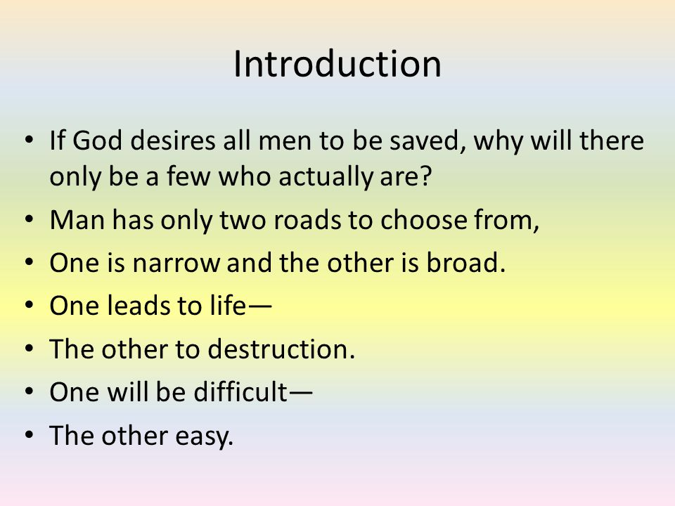 Introduction If God desires all men to be saved, why will there only be a few who actually are.