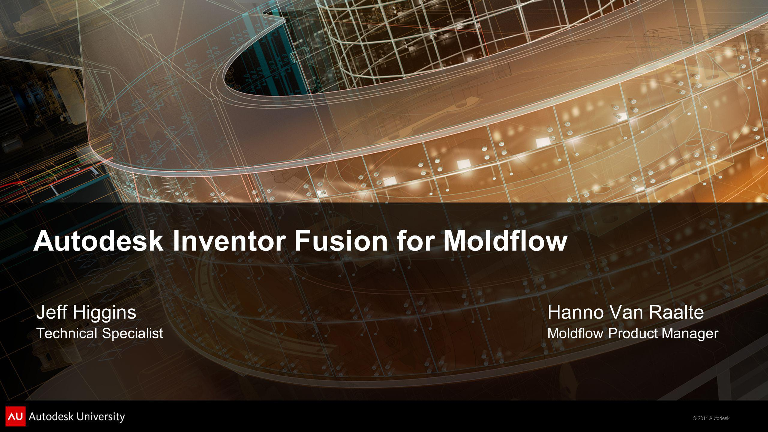 © 2011 Autodesk Autodesk Inventor Fusion for Moldflow Hanno Van Raalte Moldflow Product Manager Jeff Higgins Technical Specialist