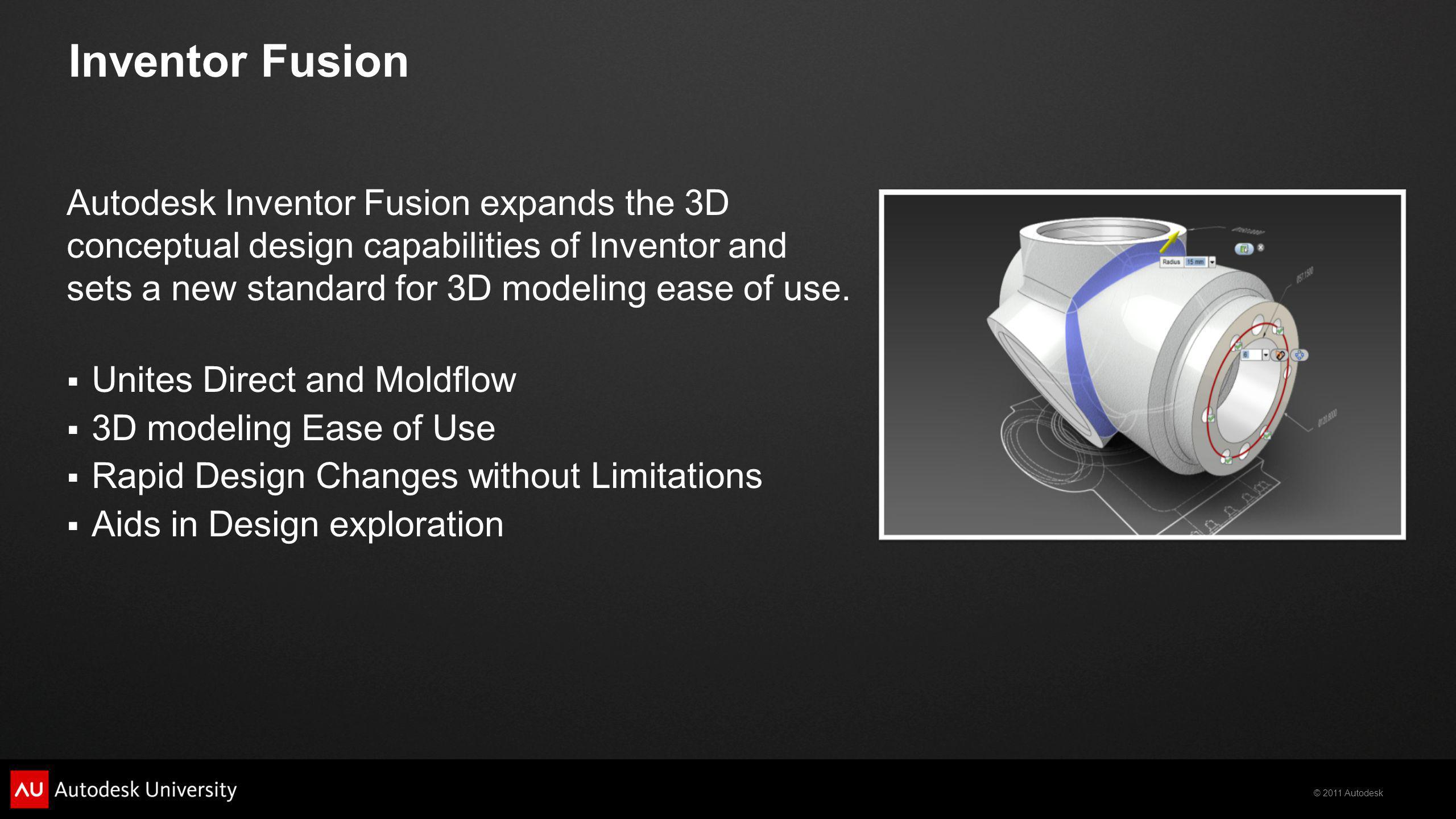 © 2011 Autodesk Inventor Fusion Autodesk Inventor Fusion expands the 3D conceptual design capabilities of Inventor and sets a new standard for 3D modeling ease of use.