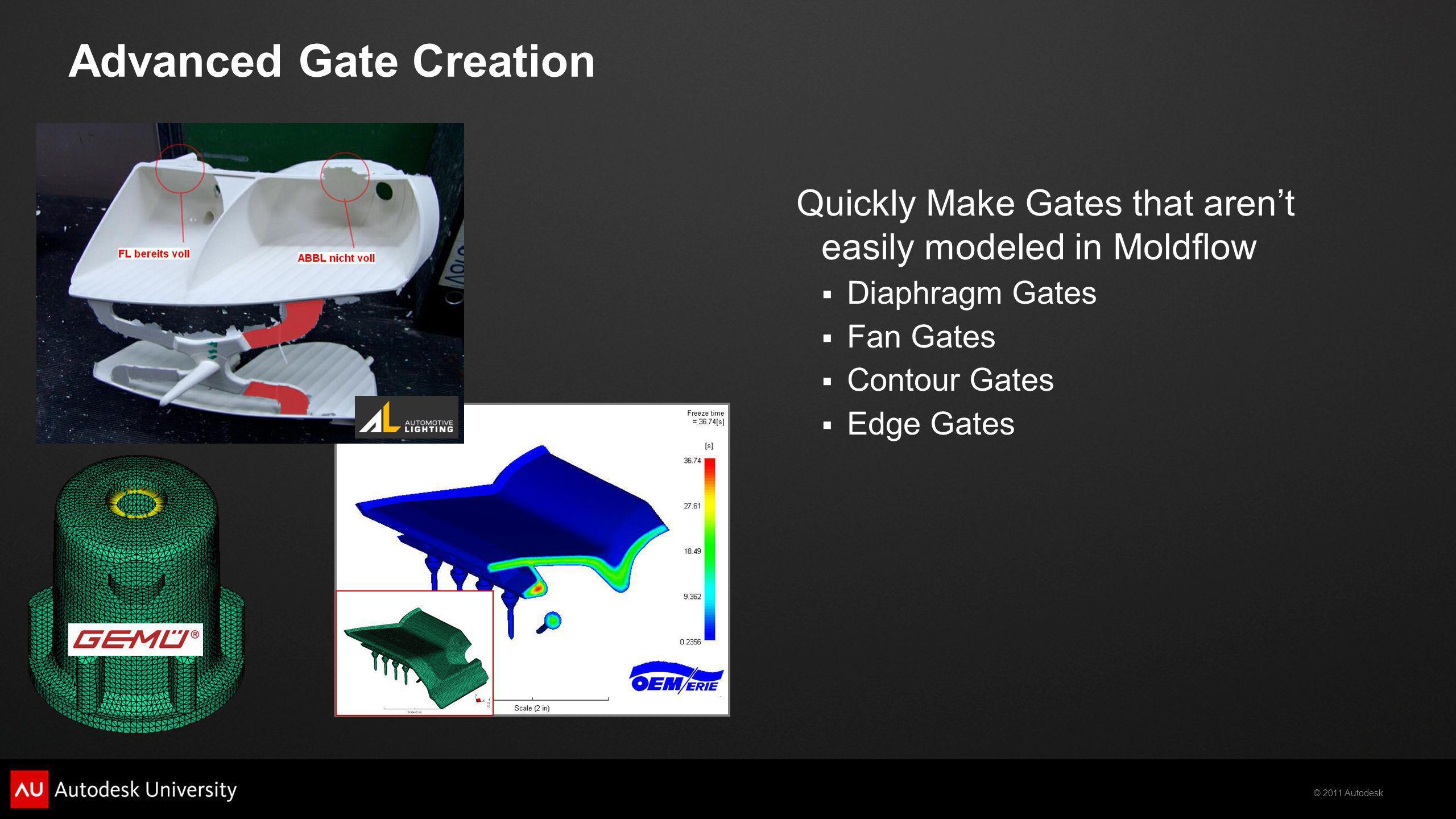 © 2011 Autodesk Advanced Gate Creation Quickly Make Gates that arent easily modeled in Moldflow Diaphragm Gates Fan Gates Contour Gates Edge Gates