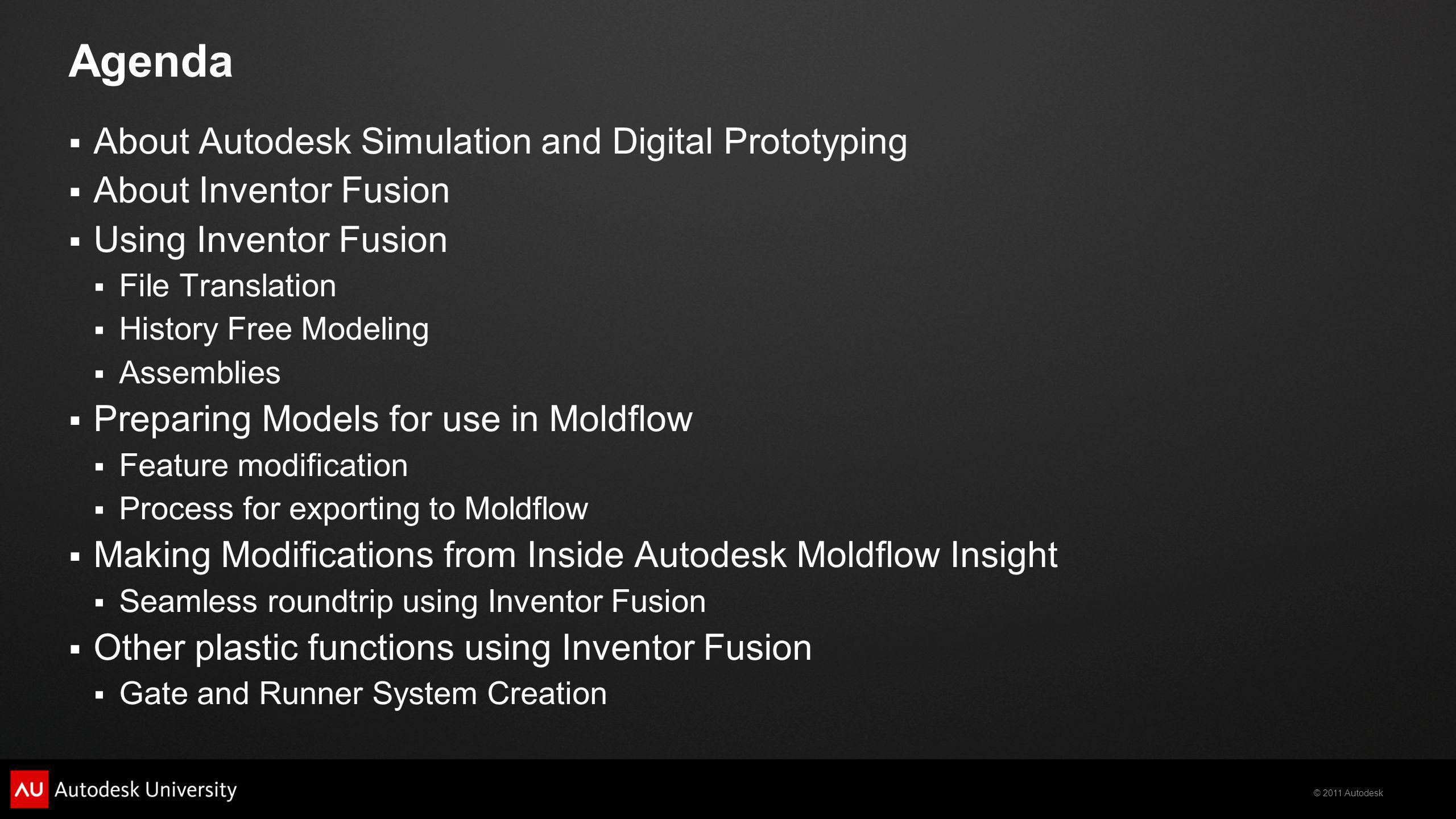 © 2011 Autodesk Agenda About Autodesk Simulation and Digital Prototyping About Inventor Fusion Using Inventor Fusion File Translation History Free Modeling Assemblies Preparing Models for use in Moldflow Feature modification Process for exporting to Moldflow Making Modifications from Inside Autodesk Moldflow Insight Seamless roundtrip using Inventor Fusion Other plastic functions using Inventor Fusion Gate and Runner System Creation