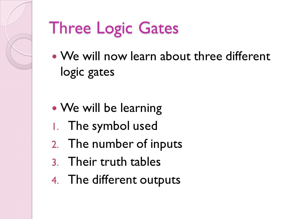 Three Logic Gates We will now learn about three different logic gates We will be learning 1. The symbol used 2. The number of inputs 3. Their truth ta