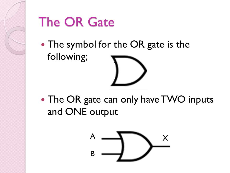 The OR Gate The symbol for the OR gate is the following; The OR gate can only have TWO inputs and ONE output A X B