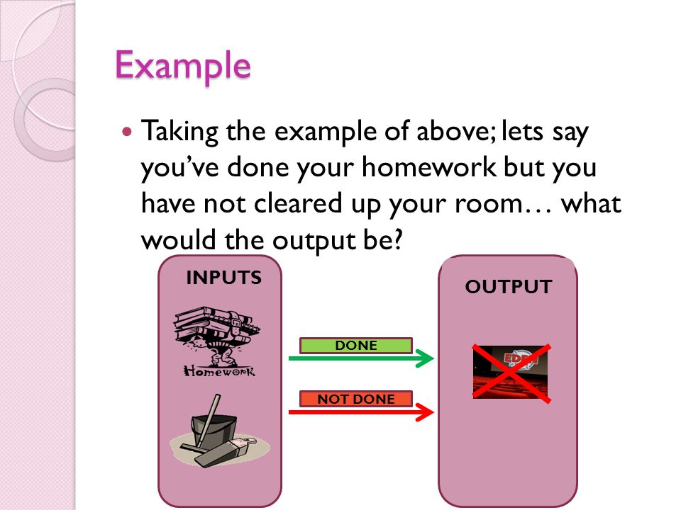 Example Taking the example of above; lets say youve done your homework but you have not cleared up your room… what would the output be? DONE NOT DONE