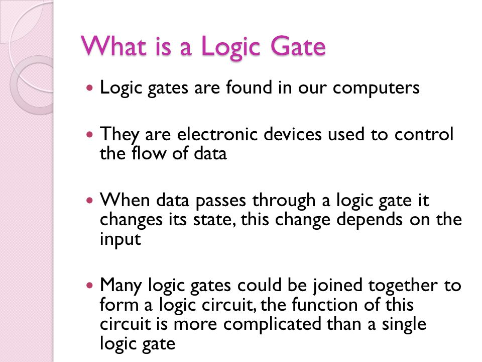 What is a Logic Gate Logic gates are found in our computers They are electronic devices used to control the flow of data When data passes through a lo