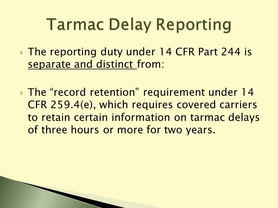 The reporting duty under 14 CFR Part 244 is separate and distinct from: The record retention requirement under 14 CFR 259.4(e), which requires covered carriers to retain certain information on tarmac delays of three hours or more for two years.