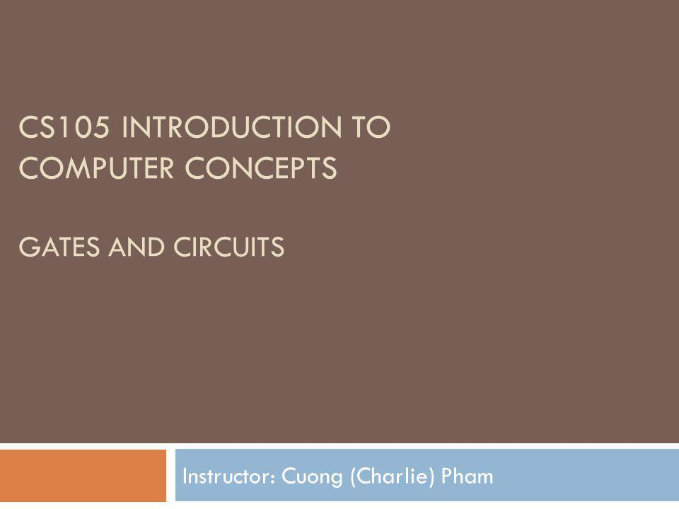CS105 INTRODUCTION TO COMPUTER CONCEPTS GATES AND CIRCUITS Instructor: Cuong (Charlie) Pham