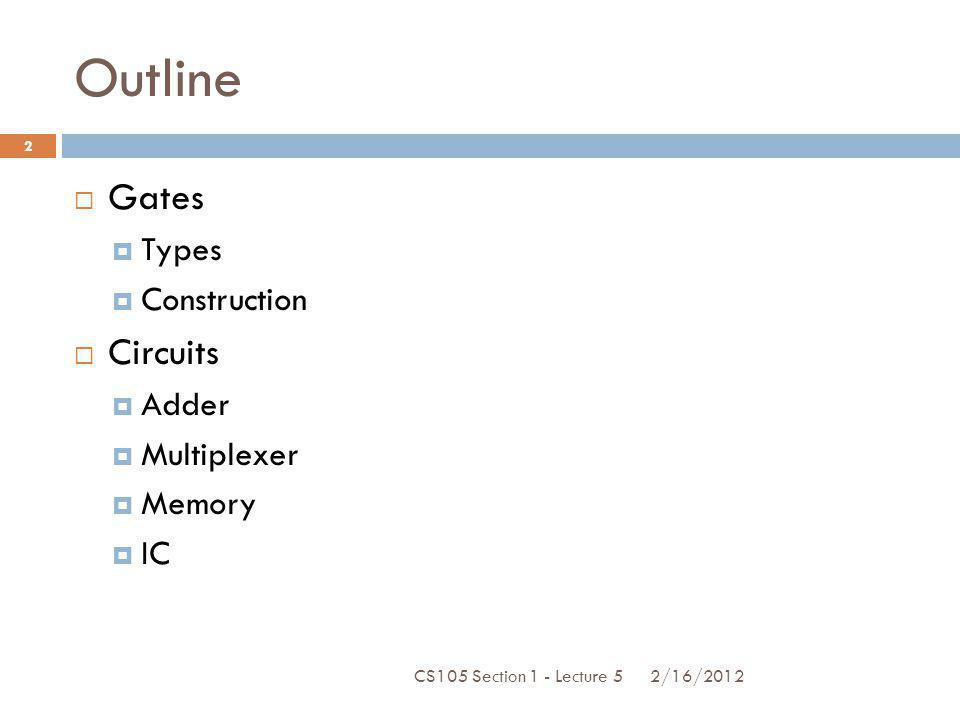 Outline Gates Types Construction Circuits Adder Multiplexer Memory IC CS105 Section 1 - Lecture 5 2 2/16/2012