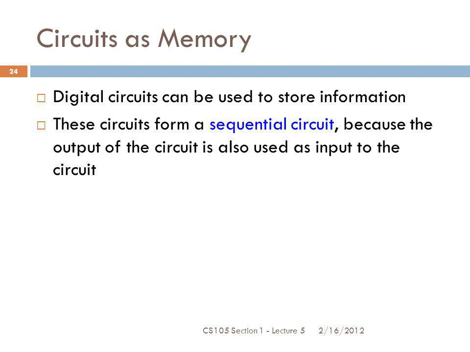 Circuits as Memory Digital circuits can be used to store information These circuits form a sequential circuit, because the output of the circuit is al