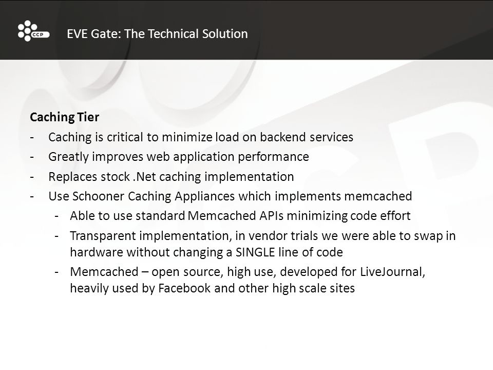 EVE Gate: The Technical Solution Caching Tier -Caching is critical to minimize load on backend services -Greatly improves web application performance -Replaces stock.Net caching implementation -Use Schooner Caching Appliances which implements memcached -Able to use standard Memcached APIs minimizing code effort -Transparent implementation, in vendor trials we were able to swap in hardware without changing a SINGLE line of code -Memcached – open source, high use, developed for LiveJournal, heavily used by Facebook and other high scale sites