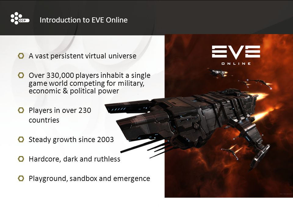 A vast persistent virtual universe Over 330,000 players inhabit a single game world competing for military, economic & political power Players in over 230 countries Steady growth since 2003 Hardcore, dark and ruthless Playground, sandbox and emergence Introduction to EVE Online