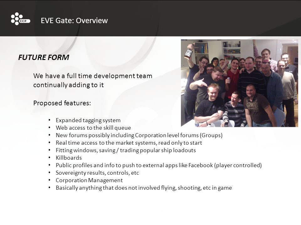 FUTURE FORM We have a full time development team continually adding to it Proposed features: Expanded tagging system Web access to the skill queue New forums possibly including Corporation level forums (Groups) Real time access to the market systems, read only to start Fitting windows, saving / trading popular ship loadouts Killboards Public profiles and info to push to external apps like Facebook (player controlled) Sovereignty results, controls, etc Corporation Management Basically anything that does not involved flying, shooting, etc in game EVE Gate: Overview