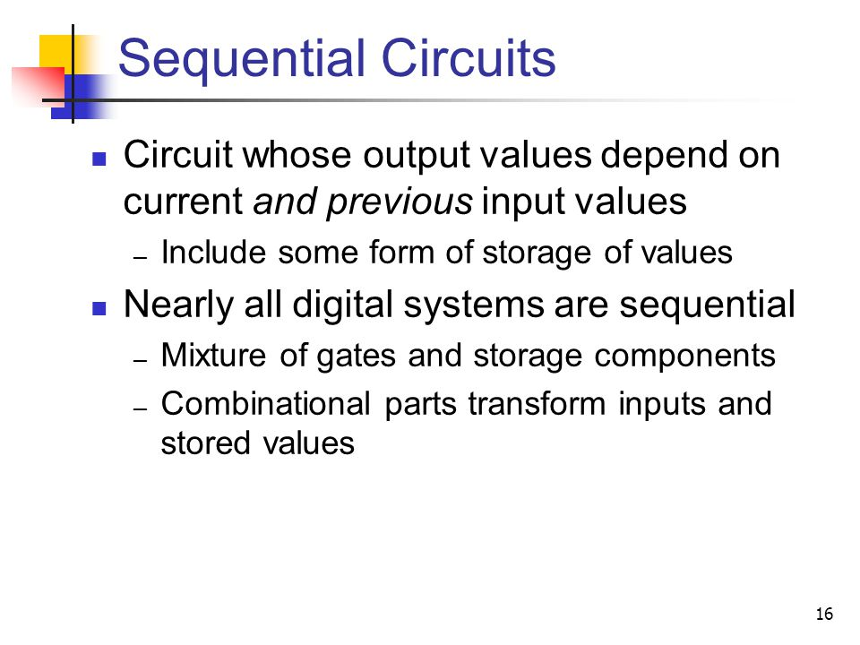16 Sequential Circuits Circuit whose output values depend on current and previous input values Include some form of storage of values Nearly all digit