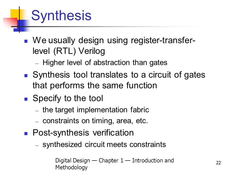 Digital Design Chapter 1 Introduction and Methodology 22 Synthesis We usually design using register-transfer- level (RTL) Verilog Higher level of abst