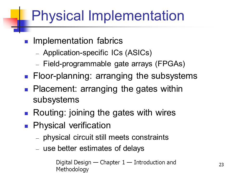 Digital Design Chapter 1 Introduction and Methodology 23 Physical Implementation Implementation fabrics Application-specific ICs (ASICs) Field-program