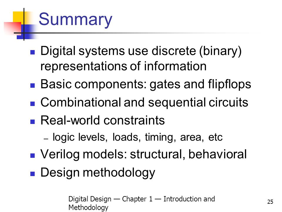 Digital Design Chapter 1 Introduction and Methodology 25 Summary Digital systems use discrete (binary) representations of information Basic components