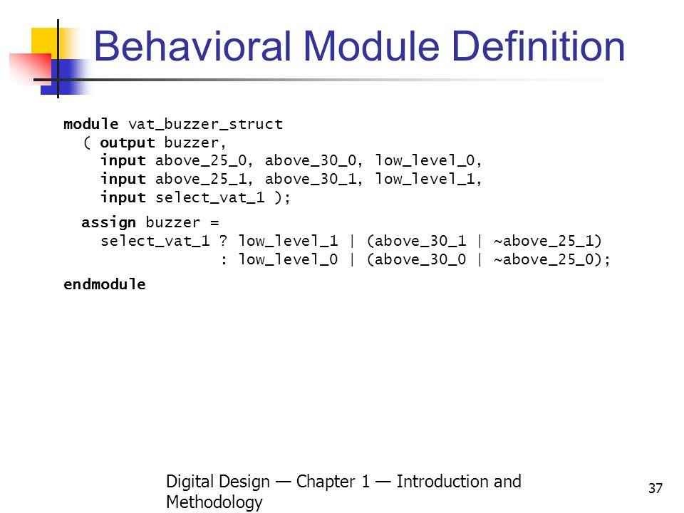 Digital Design Chapter 1 Introduction and Methodology 37 Behavioral Module Definition module vat_buzzer_struct ( output buzzer, input above_25_0, abov