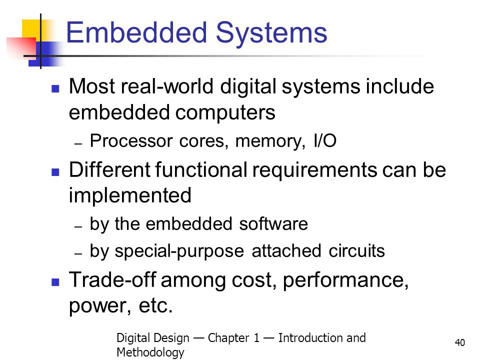 Digital Design Chapter 1 Introduction and Methodology 40 Embedded Systems Most real-world digital systems include embedded computers Processor cores,