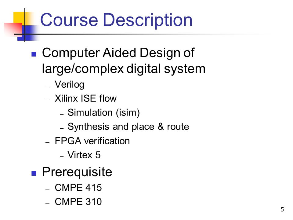 Course Description Computer Aided Design of large/complex digital system Verilog Xilinx ISE flow Simulation (isim) Synthesis and place & route FPGA ve