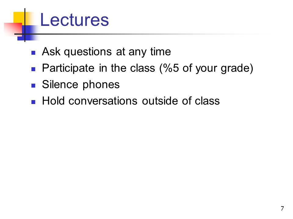 Lectures Ask questions at any time Participate in the class (%5 of your grade) Silence phones Hold conversations outside of class 7