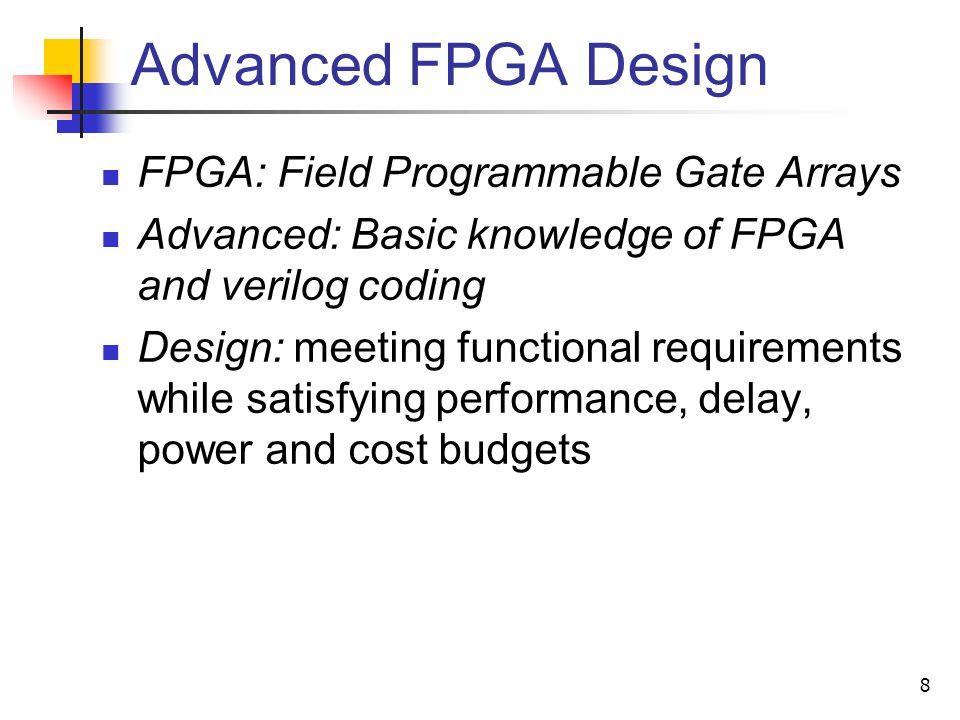 8 Advanced FPGA Design FPGA: Field Programmable Gate Arrays Advanced: Basic knowledge of FPGA and verilog coding Design: meeting functional requiremen