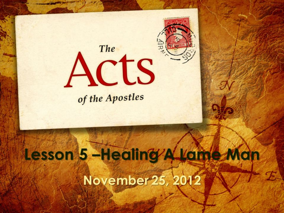 Lesson 5 –Healing A Lame Man November 25, 2012