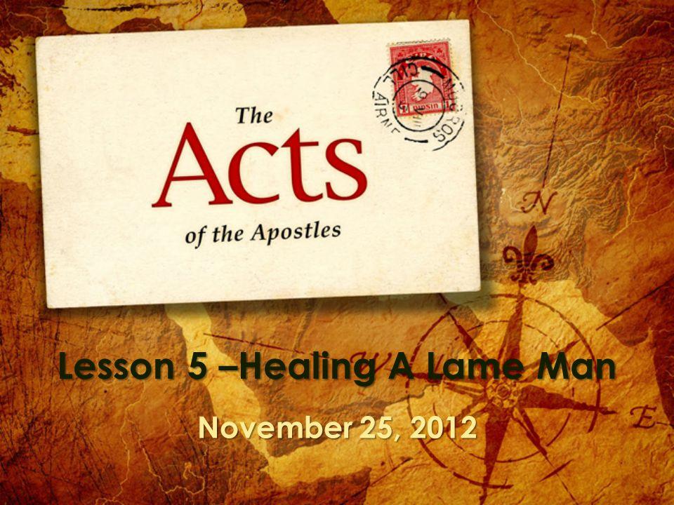 Lesson 5 –Healing A Lame Man November 25, 2012