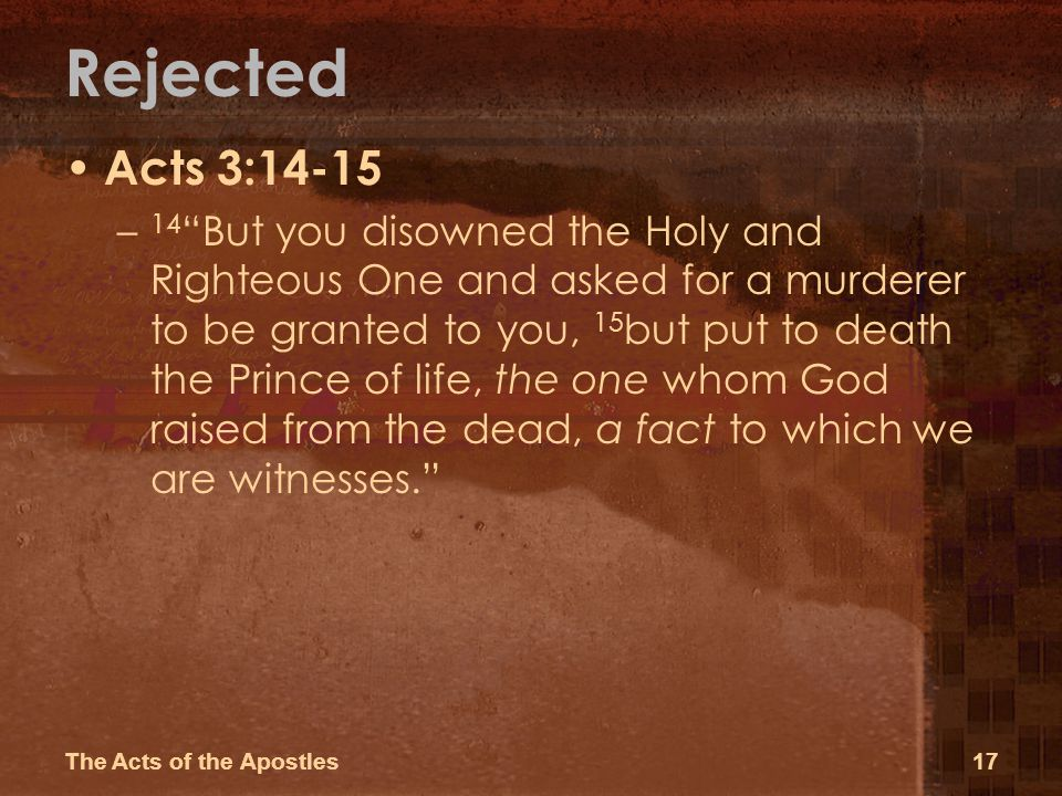 Rejected Acts 3:14-15 – 14 But you disowned the Holy and Righteous One and asked for a murderer to be granted to you, 15 but put to death the Prince of life, the one whom God raised from the dead, a fact to which we are witnesses.