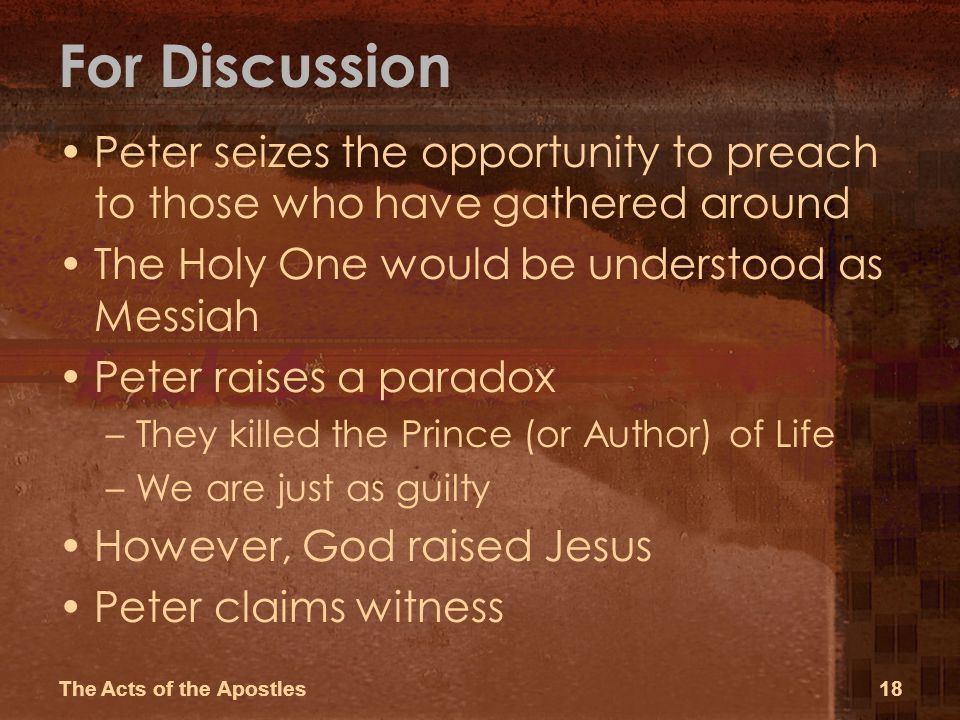 For Discussion Peter seizes the opportunity to preach to those who have gathered around The Holy One would be understood as Messiah Peter raises a paradox –They killed the Prince (or Author) of Life –We are just as guilty However, God raised Jesus Peter claims witness The Acts of the Apostles18