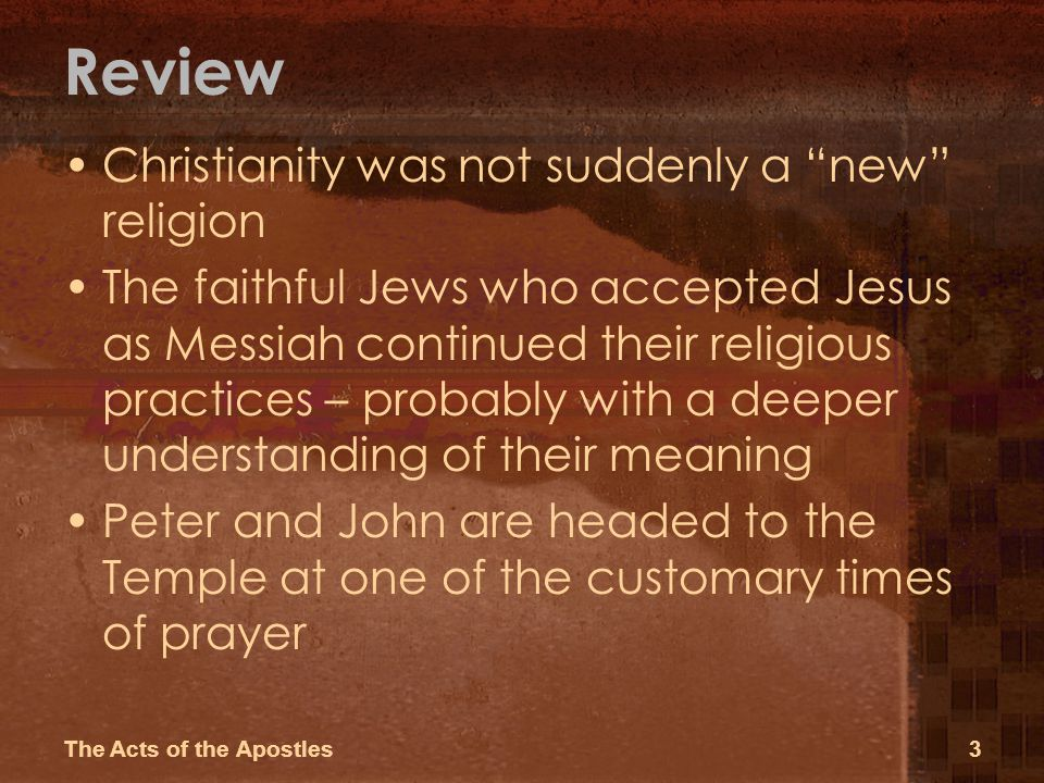 Review Christianity was not suddenly a new religion The faithful Jews who accepted Jesus as Messiah continued their religious practices – probably with a deeper understanding of their meaning Peter and John are headed to the Temple at one of the customary times of prayer The Acts of the Apostles3