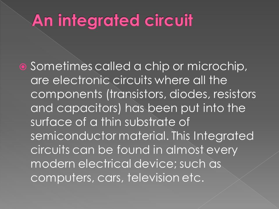 Sometimes called a chip or microchip, are electronic circuits where all the components (transistors, diodes, resistors and capacitors) has been put into the surface of a thin substrate of semiconductor material.