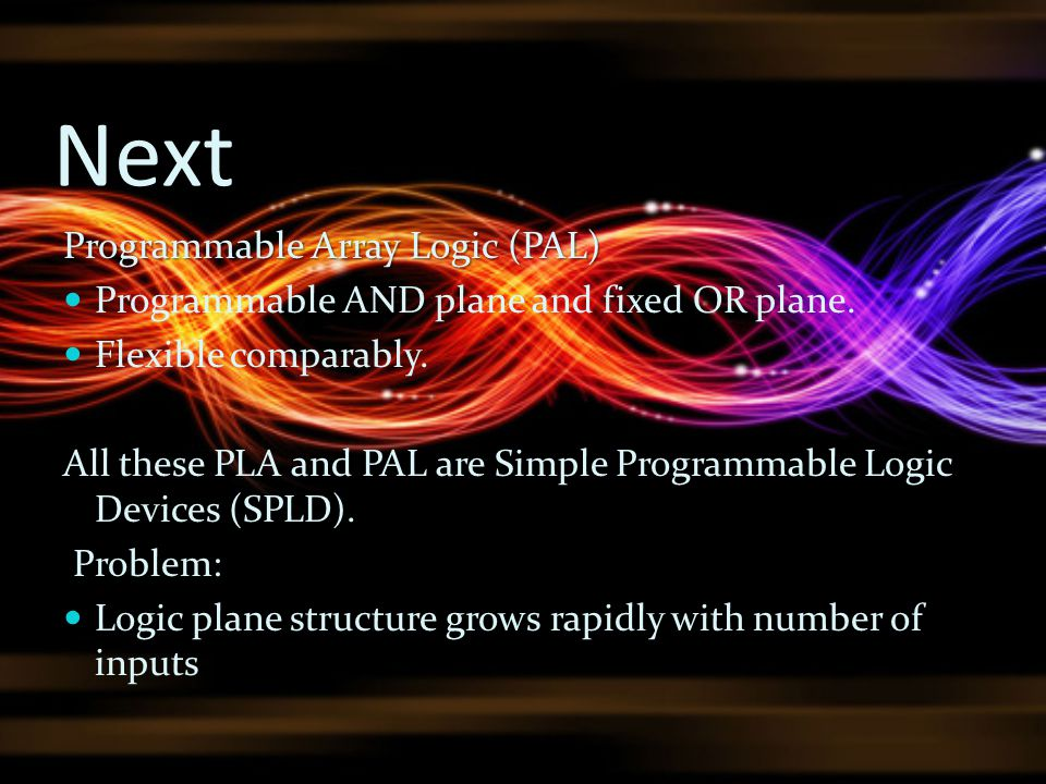 Next Programmable Array Logic (PAL) Programmable AND plane and fixed OR plane. Flexible comparably. All these PLA and PAL are Simple Programmable Logi