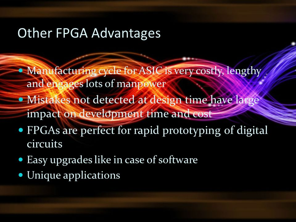 Other FPGA Advantages Manufacturing cycle for ASIC is very costly, lengthy and engages lots of manpower Mistakes not detected at design time have larg