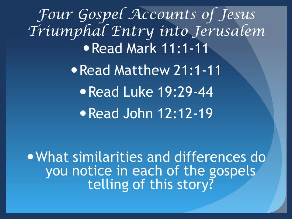 Four Gospel Accounts of Jesus Triumphal Entry into Jerusalem Read Mark 11:1-11 Read Matthew 21:1-11 Read Luke 19:29-44 Read John 12:12-19 What similar