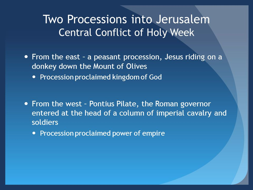 Two Processions into Jerusalem Central Conflict of Holy Week From the east – a peasant procession, Jesus riding on a donkey down the Mount of Olives P