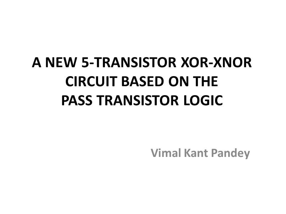 A NEW 5-TRANSISTOR XOR-XNOR CIRCUIT BASED ON THE PASS TRANSISTOR LOGIC Vimal Kant Pandey