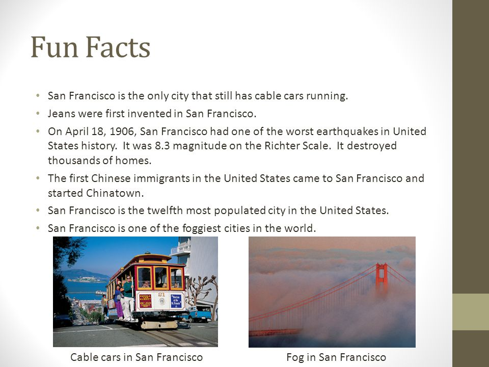 Fun Facts San Francisco is the only city that still has cable cars running. Jeans were first invented in San Francisco. On April 18, 1906, San Francis